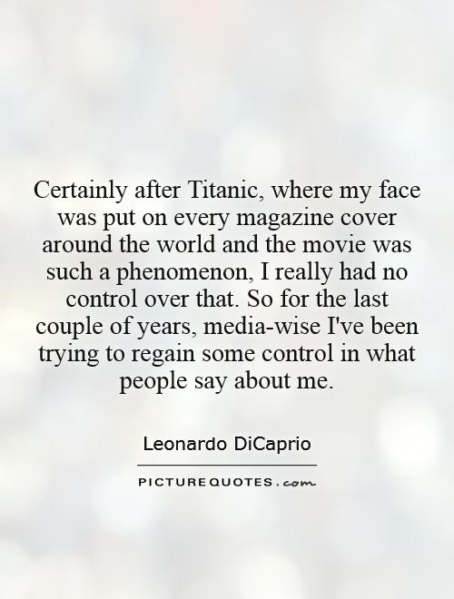 Certainly after Titanic, where my face was put on every magazine cover around the world and the movie was such a phenomenon, I really had no control over that. So for the last couple of years, media-wise I've been trying to regain some control in what people say about me Picture Quote #1