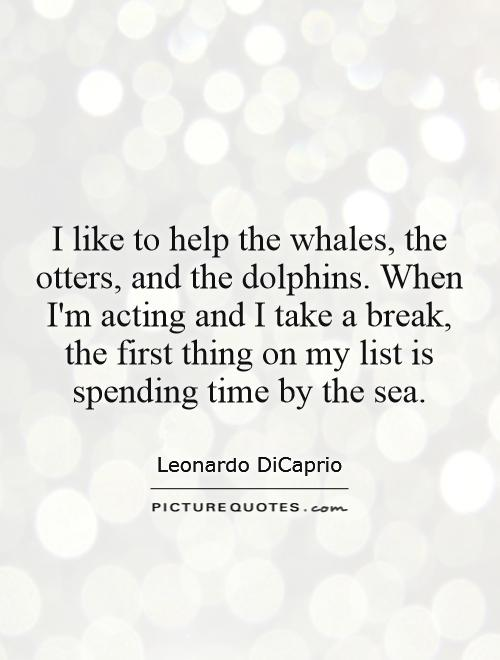 I like to help the whales, the otters, and the dolphins. When I'm acting and I take a break, the first thing on my list is spending time by the sea Picture Quote #1