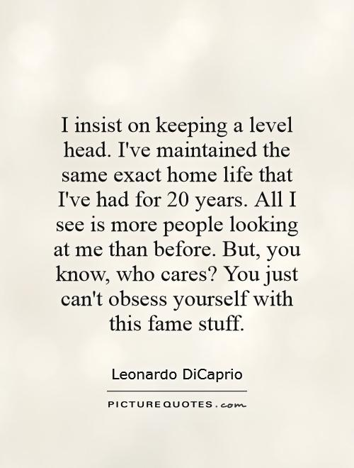 I insist on keeping a level head. I've maintained the same exact home life that I've had for 20 years. All I see is more people looking at me than before. But, you know, who cares? You just can't obsess yourself with this fame stuff Picture Quote #1
