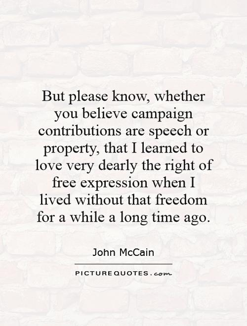 But please know, whether you believe campaign contributions are speech or property, that I learned to love very dearly the right of free expression when I lived without that freedom for a while a long time ago Picture Quote #1
