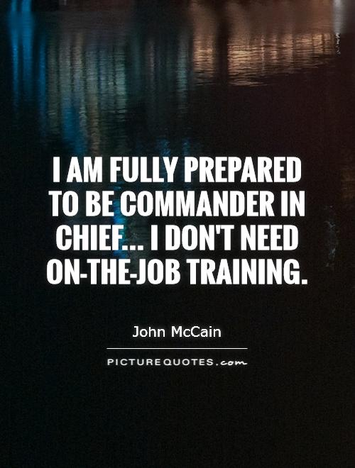 I am fully prepared to be commander in chief... I don't need on-the-job training Picture Quote #1