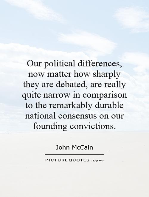 Our political differences, now matter how sharply they are debated, are really quite narrow in comparison to the remarkably durable national consensus on our founding convictions Picture Quote #1