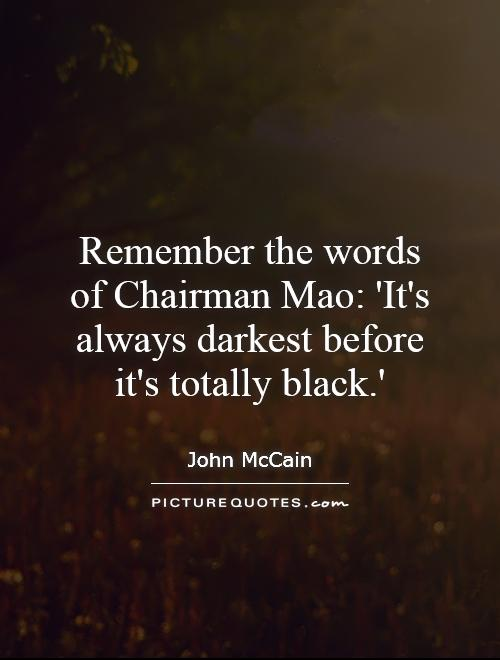 Remember the words of Chairman Mao: 'It's always darkest before it's totally black.' Picture Quote #1