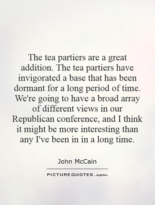 The tea partiers are a great addition. The tea partiers have invigorated a base that has been dormant for a long period of time. We're going to have a broad array of different views in our Republican conference, and I think it might be more interesting than any I've been in in a long time Picture Quote #1