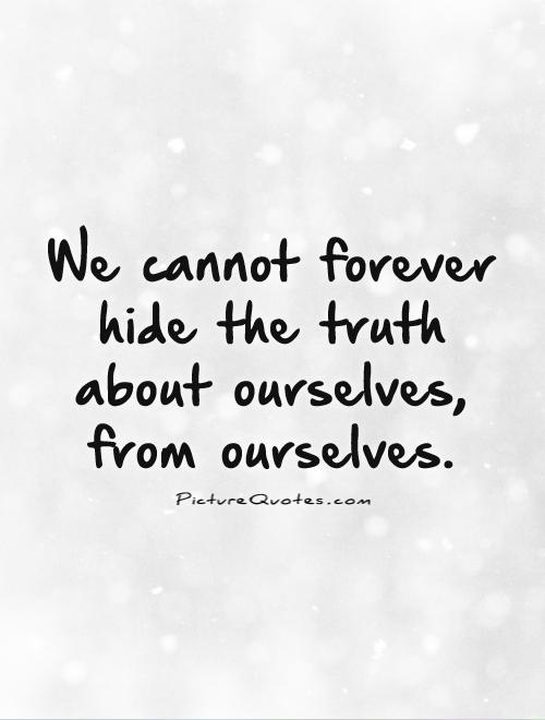 We cannot forever hide the truth about ourselves, from ourselves Picture Quote #1