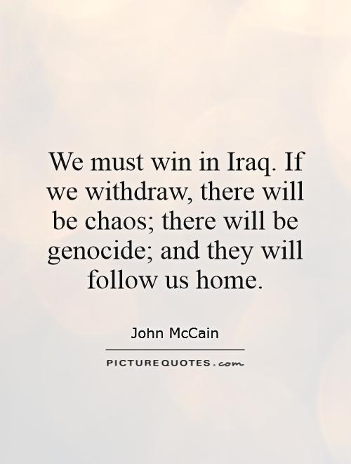 We must win in Iraq. If we withdraw, there will be chaos; there will be genocide; and they will follow us home Picture Quote #1