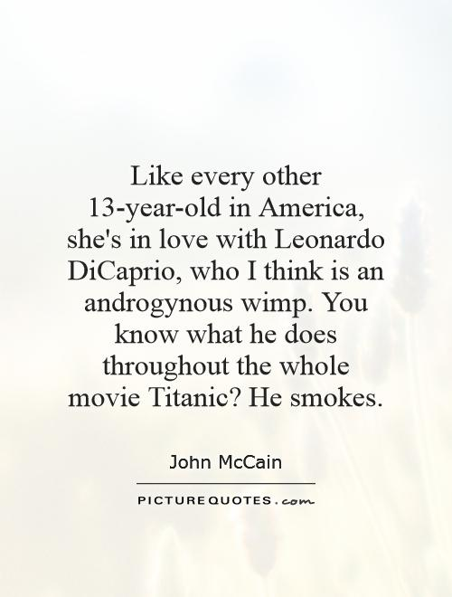 Like every other 13-year-old in America, she's in love with Leonardo DiCaprio, who I think is an androgynous wimp. You know what he does throughout the whole movie Titanic? He smokes Picture Quote #1