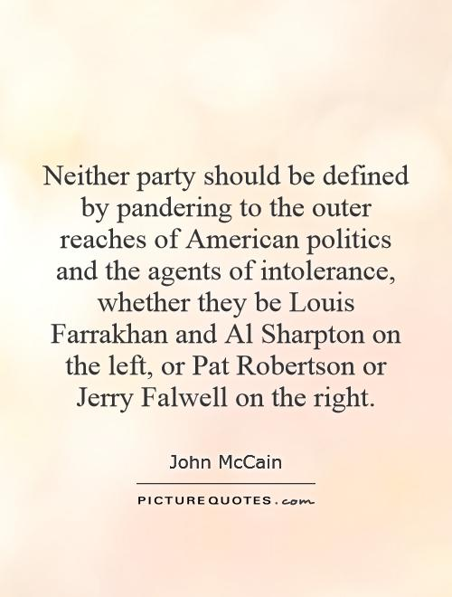 Neither party should be defined by pandering to the outer reaches of American politics and the agents of intolerance, whether they be Louis Farrakhan and Al Sharpton on the left, or Pat Robertson or Jerry Falwell on the right Picture Quote #1
