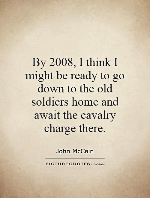 By 2008, I think I might be ready to go down to the old soldiers home and await the cavalry charge there Picture Quote #1