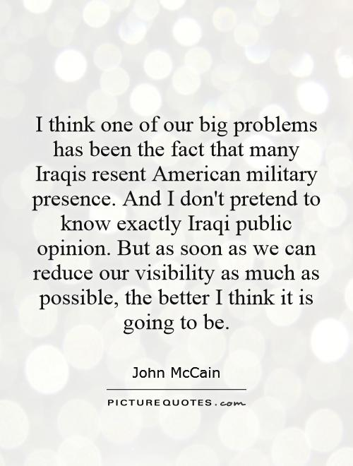 I think one of our big problems has been the fact that many Iraqis resent American military presence. And I don't pretend to know exactly Iraqi public opinion. But as soon as we can reduce our visibility as much as possible, the better I think it is going to be Picture Quote #1
