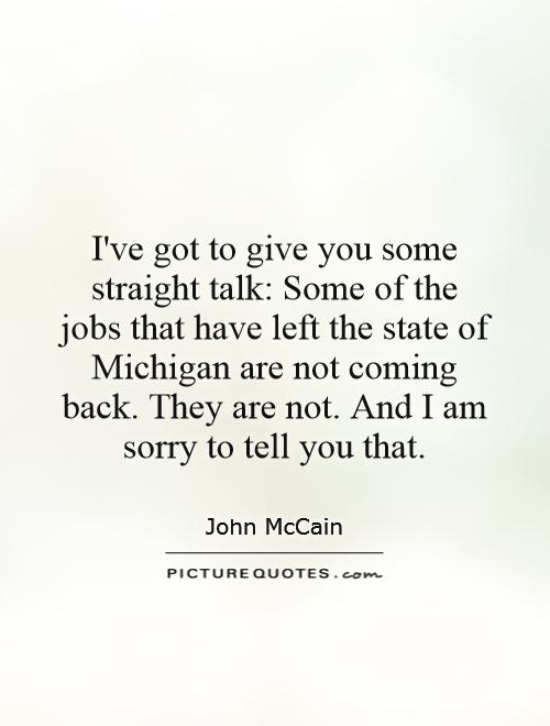 Iu0027ve Got To Give You Some Straight Talk: Some Of The Jobs That Have Left  The State Of Michigan Are Not Coming Back. They Are Not.