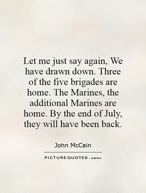 Let me just say again, We have drawn down. Three of the five brigades are home. The Marines, the additional Marines are home. By the end of July, they will have been back Picture Quote #1