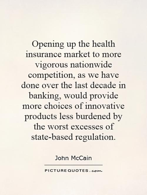 Opening up the health insurance market to more vigorous nationwide competition, as we have done over the last decade in banking, would provide more choices of innovative products less burdened by the worst excesses of state-based regulation Picture Quote #1
