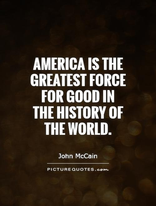 America is the greatest force for good in the history of the world Picture Quote #1