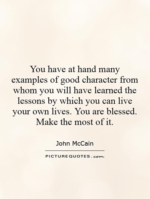 You have at hand many examples of good character from whom you
