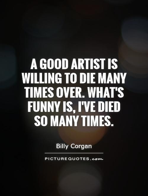 A good artist is willing to die many times over. What's funny is, I've died so many times Picture Quote #1