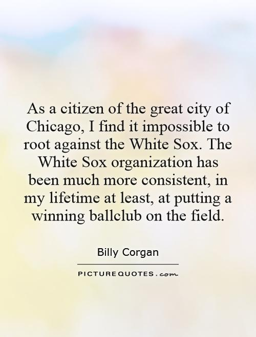 As a citizen of the great city of Chicago, I find it impossible to root against the White Sox. The White Sox organization has been much more consistent, in my lifetime at least, at putting a winning ballclub on the field Picture Quote #1