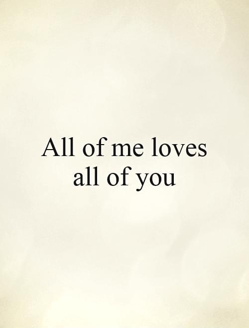 All of me loves all of you Picture Quote #1