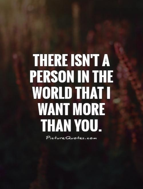 There isn't a person in the world that I want more than you Picture Quote #1