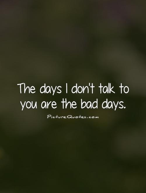 The days I don't talk to you are the bad days Picture Quote #1