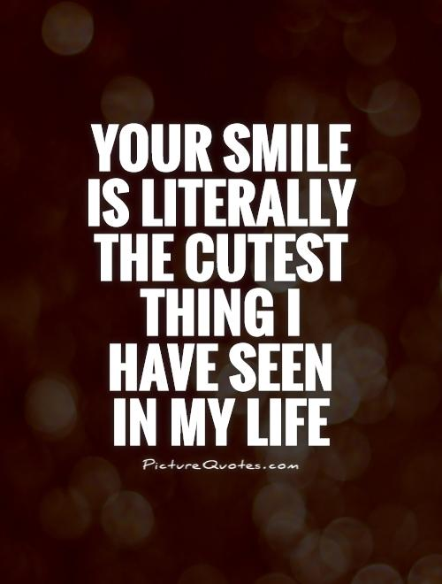 Your smile is literally the cutest thing I have seen in my life Picture Quote #1
