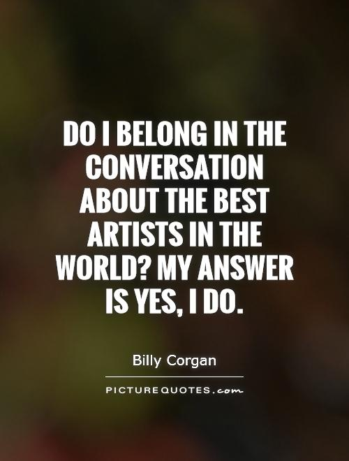 Do I belong in the conversation about the best artists in the world? My answer is yes, I do Picture Quote #1