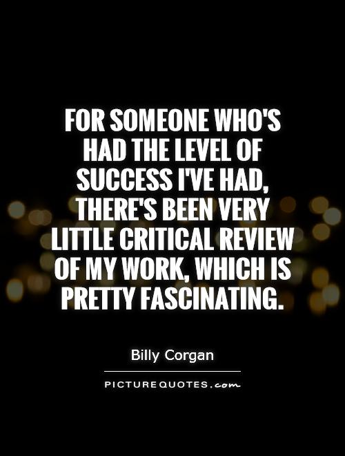 For someone who's had the level of success I've had, there's been very little critical review of my work, which is pretty fascinating Picture Quote #1