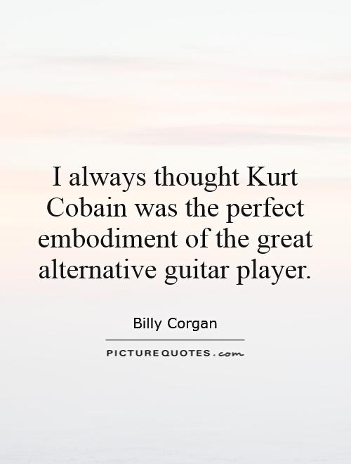 I always thought Kurt Cobain was the perfect embodiment of the great alternative guitar player Picture Quote #1