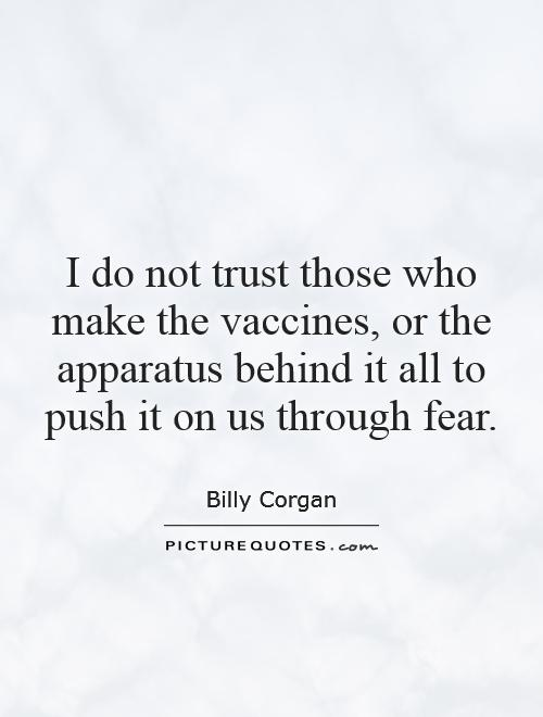 I do not trust those who make the vaccines, or the apparatus behind it all to push it on us through fear Picture Quote #1