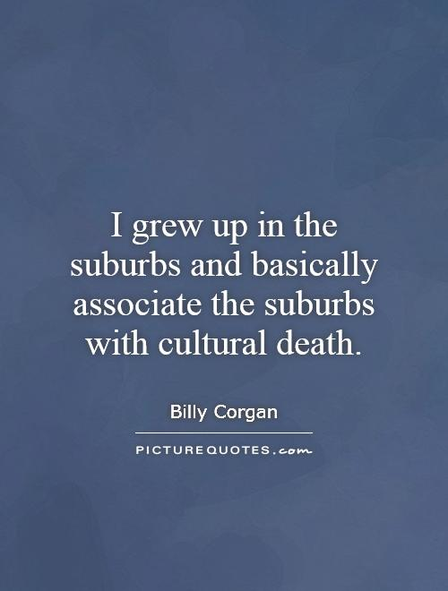 I grew up in the suburbs and basically associate the suburbs with cultural death Picture Quote #1