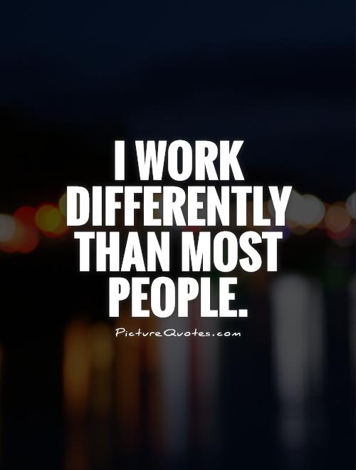 I work differently than most people Picture Quote #1
