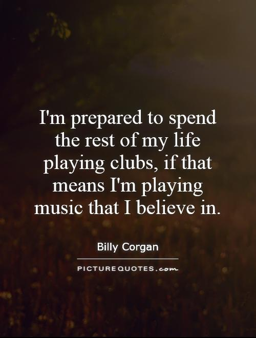 I'm prepared to spend the rest of my life playing clubs, if that means I'm playing music that I believe in Picture Quote #1