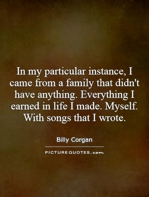 In my particular instance, I came from a family that didn't have anything. Everything I earned in life I made. Myself. With songs that I wrote Picture Quote #1