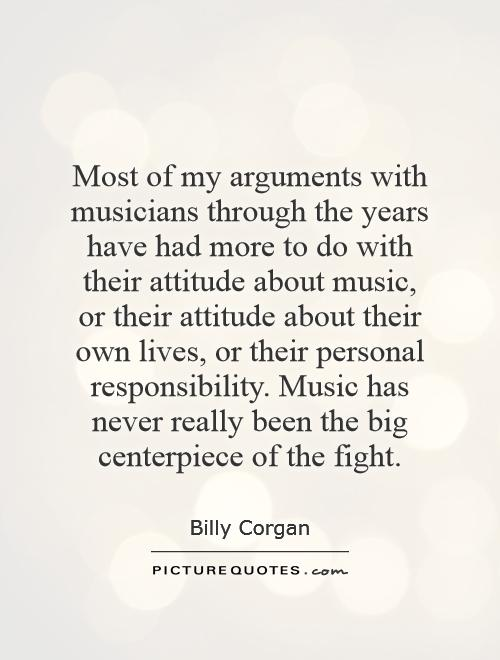 Most of my arguments with musicians through the years have had more to do with their attitude about music, or their attitude about their own lives, or their personal responsibility. Music has never really been the big centerpiece of the fight Picture Quote #1