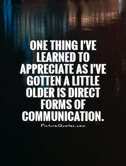 One thing I've learned to appreciate as I've gotten a little older is direct forms of communication Picture Quote #1
