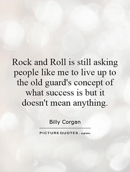 Rock and Roll is still asking people like me to live up to the old guard's concept of what success is but it doesn't mean anything Picture Quote #1