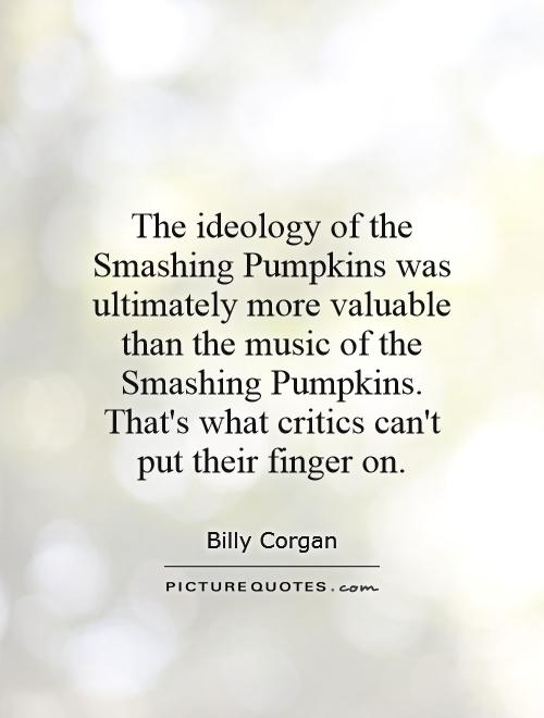 The ideology of the Smashing Pumpkins was ultimately more valuable than the music of the Smashing Pumpkins. That's what critics can't put their finger on Picture Quote #1