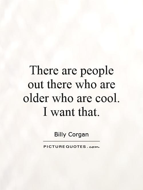 There are people out there who are older who are cool. I want that Picture Quote #1