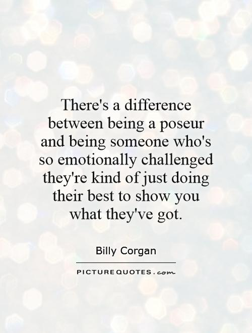 There's a difference between being a poseur and being someone who's so emotionally challenged they're kind of just doing their best to show you what they've got Picture Quote #1