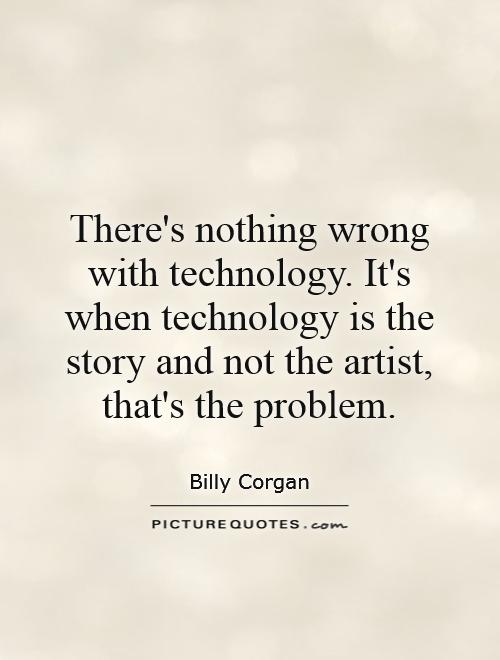 There's nothing wrong with technology. It's when technology is the story and not the artist, that's the problem Picture Quote #1