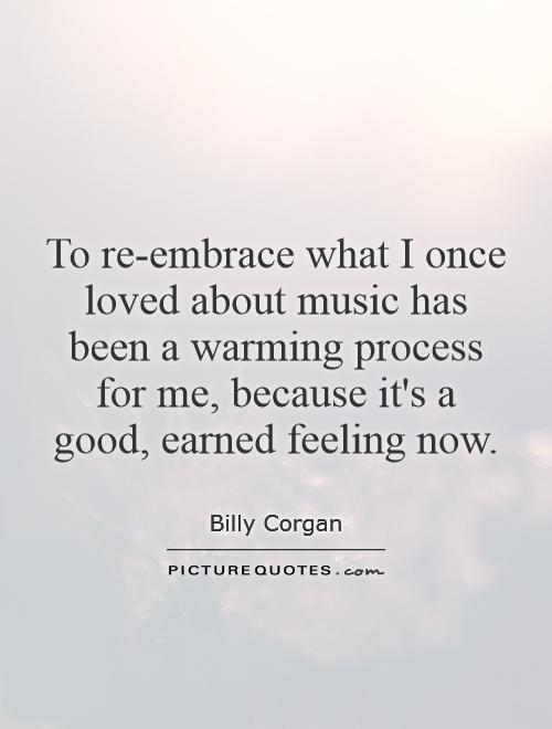 To re-embrace what I once loved about music has been a warming process for me, because it's a good, earned feeling now Picture Quote #1