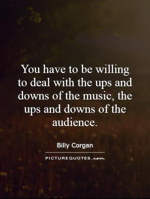 You have to be willing to deal with the ups and downs of the music, the ups and downs of the audience Picture Quote #1