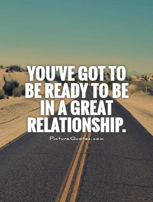 You've got to be ready to be in a great relationship Picture Quote #1