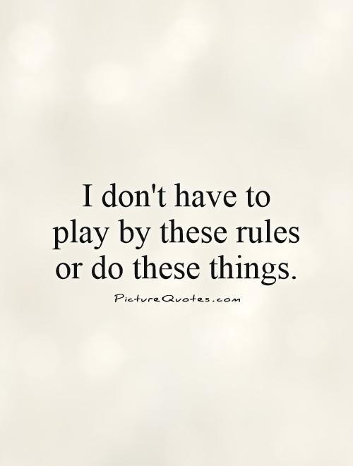 I don't have to play by these rules or do these things Picture Quote #1