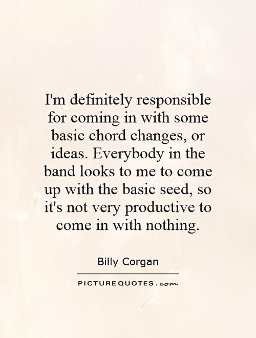 I'm definitely responsible for coming in with some basic chord changes, or ideas. Everybody in the band looks to me to come up with the basic seed, so it's not very productive to come in with nothing Picture Quote #1