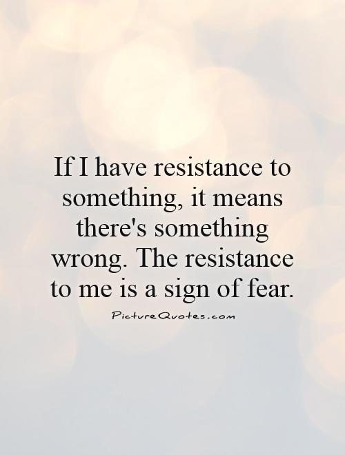 If I have resistance to something, it means there's something wrong. The resistance to me is a sign of fear Picture Quote #1