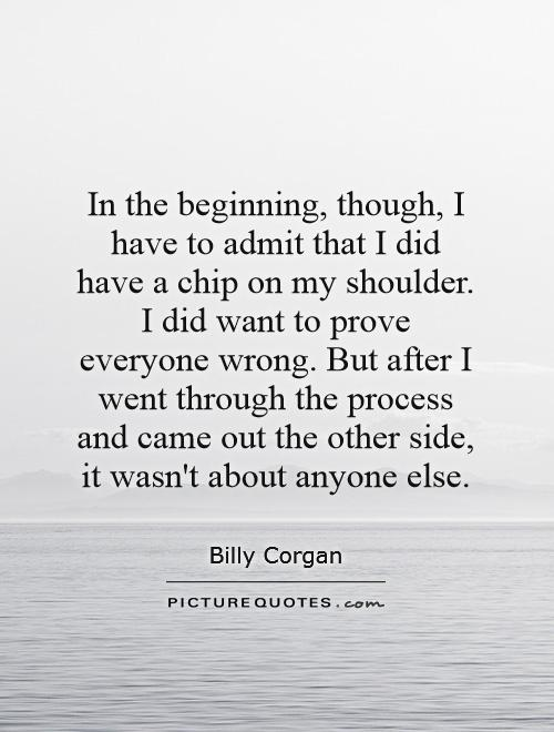 In the beginning, though, I have to admit that I did have a chip on my shoulder. I did want to prove everyone wrong. But after I went through the process and came out the other side, it wasn't about anyone else Picture Quote #1