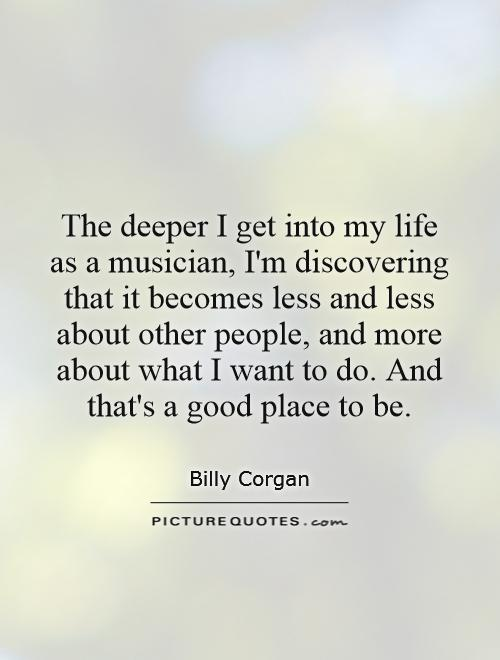 The deeper I get into my life as a musician, I'm discovering that it becomes less and less about other people, and more about what I want to do. And that's a good place to be Picture Quote #1