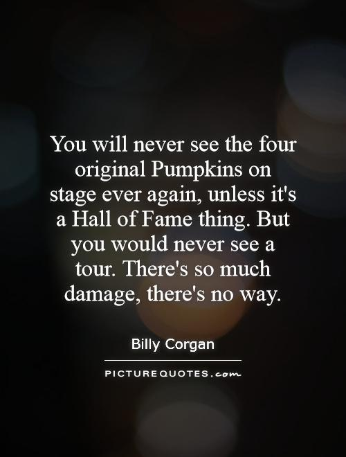 You will never see the four original Pumpkins on stage ever again, unless it's a Hall of Fame thing. But you would never see a tour. There's so much damage, there's no way Picture Quote #1