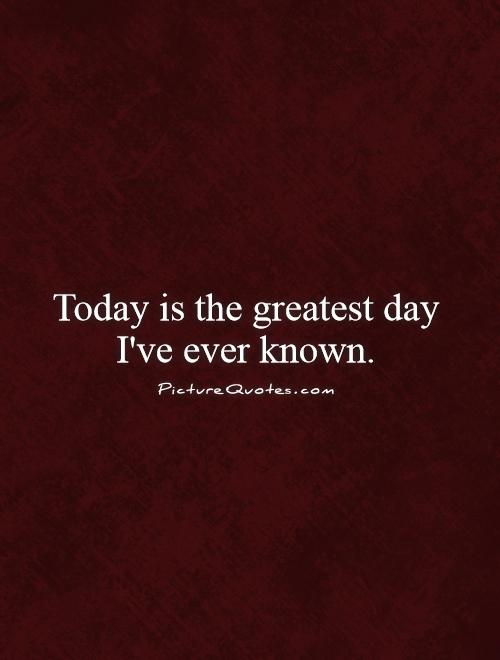 Today is the greatest day I've ever known. Picture Quote #1